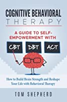 Cognitive Behavioral Therapy: How to Build Brain Strength and Reshape Your Life With Behavioral Therapy; a Guide to Self-empowerment With Cbt, Dbt, and Act