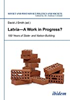 Latvia - A Work in Progress?: 100 Years of State- and Nationbuilding (Soviet Postsoviet Politics Soc)