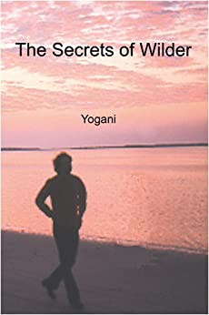 The Secrets of Wilder - A Story of Inner Silence, Ecstasy and Enlightenment by [Yogani]