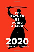 I'd Rather Be Doing Aikido In 2020 - Yearly And Weekly Planner: Week To A Page Gift Organiser & Diary
