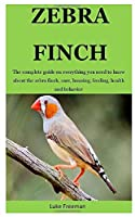 Zebra Finch: The complete guide on everything you need to know about the zebra finch, care, housing, feeding, health and behavior