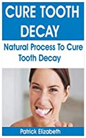 CURE TOOTH  DECAY: Natural Process To Cure Tooth Decay