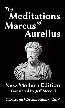 The Meditations of Marcus Aurelius: New Modern Edition (Classics on War and Politics Book 4) by [Aurelius, Marcus]