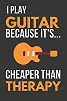 I Play Guitar Because It's... Cheaper Than Therapy: Funny Novelty Guitar Gifts: Small Notebook