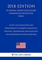 Uplift Cost Allocation and Transparency in Markets Operated by Regional Transmission Organizations and Independent System Operators (Us Federal Energy Regulatory Commission Regulation) (Ferc) (2018 Edition)