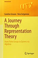 A Journey Through Representation Theory: From Finite Groups to Quivers via Algebras (Universitext)