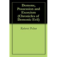 Demons, Possession and Exorcism (Chronicles of Demonic Evil Book 1)