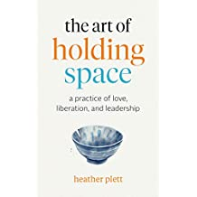 The Art of Holding Space: A Practice of Love, Liberation, and Leadership