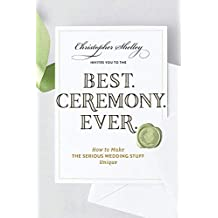 Best. Ceremony. Ever.: How to Make the Serious Wedding Stuff Entertaining