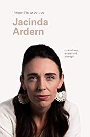 Jacinda Ardern (I Know This To Be True): On kindness, empathy & stre
