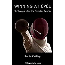Winning at Épée: Techniques for the Shorter Fencer (Modern Olympic Fencing Book 3)