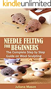 NEEDLE FELTING FOR BEGINNERS: The Complete Step by Step Guide on Wool Sculpting (English Edition)