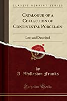 Catalogue of a Collection of Continental Porcelain: Lent and Described (Classic Reprint)