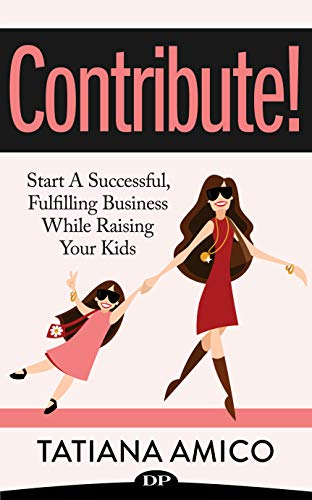 Contribute!: Start A Successful, Fulfilling Business While Raising Your Kids (English Edition)