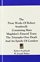The Prose Works of Robert Southwell: Containing Mary Magdalen's Funeral Tears; The Triumphs Over Death and an Epistle of Comfort