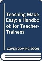 Teaching Made Easy: a Handbook for Teacher-Trainees
