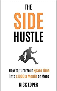 The Side Hustle: How to Turn Your Spare Time into $1000 a Month or More: Completely Updated for 2019 by [Loper, Nick]