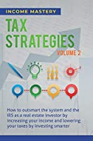 Tax Strategies: How to Outsmart the System and the IRS as a Real Estate Investor by Increasing Your Income and Lowering Your Taxes by Investing Smarter Volume 2