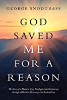God Saved Me for a Reason: The Story of a Modern-day Prodigal and His Journey Through Addiction, Recovery, and Redemption