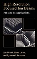 High Resolution Focused Ion Beams: FIB and its Applications: The Physics of Liquid Metal Ion Sources and Ion Optics and Their Application to Focused Ion Beam Technology