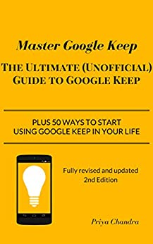 Master Google Keep - 2nd Edition: The Ultimate (Unofficial) Guide to Google Keep plus 50 ways to start using it in your life by [Chandra, Priya]
