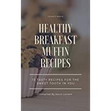 HEALTHY BREAKFAST MUFFIN RECIPES: 15 TASTY RECIPES FOR THE SWEET TOOTH IN YOU