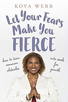 Let Your Fears Make You Fierce: How to Turn Common Obstacles into Seeds for Growth by [Webb, Koya]