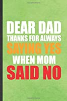 Dear Dad Thanks for Always Saying Yes When Mom Said No: Funny Blank Lined Notebook/ Journal For Father Mother, Husband Wife Grandparent, Inspirational Saying Unique Special Birthday Gift Idea Modern 6x9 110 Pages