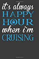 Its Always Happy Hour  When I M Cruising: Perfect Notebook For Boys and Girls. Cute Cream Paper 6*9 Inch With 100 Pages Notebook For Writing Daily Routine, Journal and Hand Note
