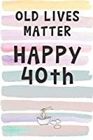 Old Lives Matter. Happy 40th!: Blank Lined Notebook Journal Gift for Friend, Coworker, Aunt, Uncle, Brother, Sister