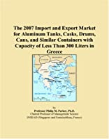 The 2007 Import and Export Market for Aluminum Tanks, Casks, Drums, Cans, and Similar Containers with Capacity of Less Than 300 Liters in Greece