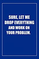 Sure, Let Me Drop Everything and Work On Your Problem: Blank Lined Journal: Perfect Gift idea for Mom, Lady Bos,Chaos Coordinator../6/9,Soft Cover,Matte Finish/Notebook Gifts/120 pages.