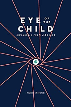 [Thornhill, Walter]のEYE of the CHILD: Onwards, a Fulfilled Life (English Edition)