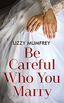 Be Careful Who You Marry: How different would your life have been if you had married someone else? by [Mumfrey, Lizzy]