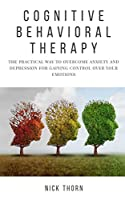 Cognitive Behavioral Therapy: The Practical Way to Overcome Anxiety and Depression for Gaining Control Over Your Emotions