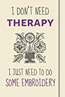 I Don't Need Therapy - I Just Need To Some Embroidery: Funny Novelty Embroidery Gift For Sewers / Crafts Lovers - Lined Journal or Notebook