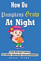 How do Pumpkins Grow at Night?: A Story Book about Pumpkins for Toddlers, preschoolers, kids and kindergarten
