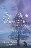 From Death Unto Life: A Love Story