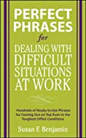 Perfect Phrases for Dealing with Difficult Situations at Work:  Hundreds of Ready-to-Use Phrases for Coming Out on Top Even in the Toughest Office Conditions (Perfect Phrases Series)