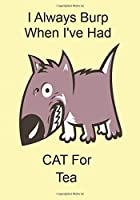 I Always Burp When I've Had CAT For Tea: Funny Gift Journal Notebook