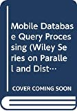 Mobile Database Query Processing (Wiley Series on Parallel and Distributed Computing)