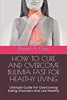 HOW TO CURE AND OVERCOME BULIMIA FAST FOR HEALTHY LIVING: Ultimate Guide For Overcoming Eating Disorders And Live Healthy