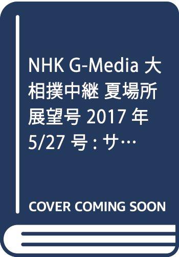 NHK G-Media 大相撲中継 夏場所展望号 2017年 5/27 号 [雑誌]: サンデー毎日 増刊