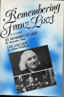 Remembering Franz Liszt: Life and Liszt, My Memories of Liszt