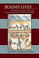 Bound Lives: Africans, Indians, and the Making of Race in Colonial Peru (Pitt Latin American)