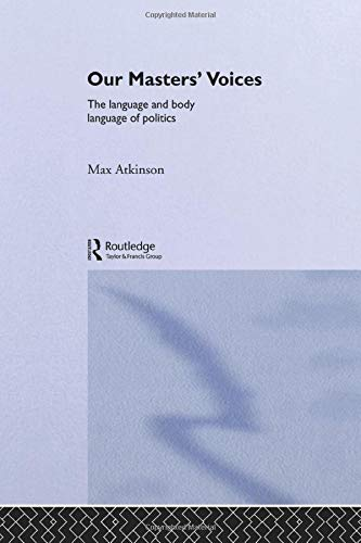 Download Our Masters' Voices: The Language and Body-language of Politics 0415018757