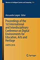 Proceedings of the 1st International and Interdisciplinary Conference on Digital Environments for Education, Arts and Heritage: EARTH 2018 (Advances in Intelligent Systems and Computing)