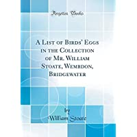 A List of Birds' Eggs in the Collection of Mr. William Stoate, Wembdon, Bridgewater (Classic Reprint)