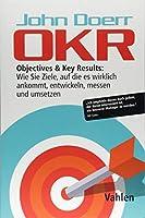 OKR: Objectives & Key Results: Wie Sie Ziele, auf die es wirklich ankommt, entwickeln, messen und umsetzen