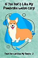 If You Don't Like My Pembroke Welsh Corgi Then You Can Kiss My Bootie: Journal Notebook Gift for Dog and Puppy Lovers